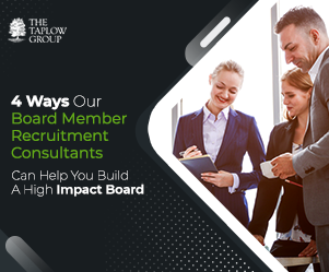 4 Ways Our Board Member Recruitment Consultants Can Help You Build A High Impact Board